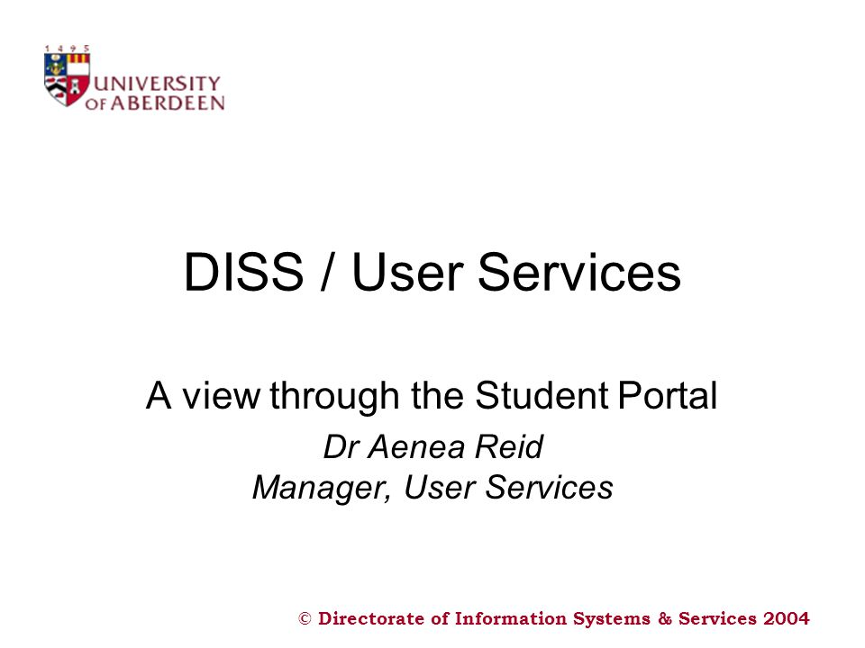 © Directorate of Information Systems & Services 2004 DISS / User Services A view through the Student Portal Dr Aenea Reid Manager, User Services