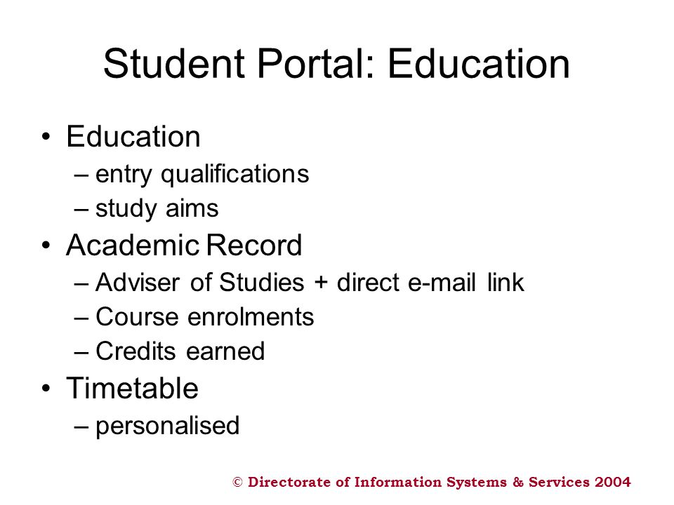 © Directorate of Information Systems & Services 2004 Student Portal: Education Education –entry qualifications –study aims Academic Record –Adviser of Studies + direct  link –Course enrolments –Credits earned Timetable –personalised