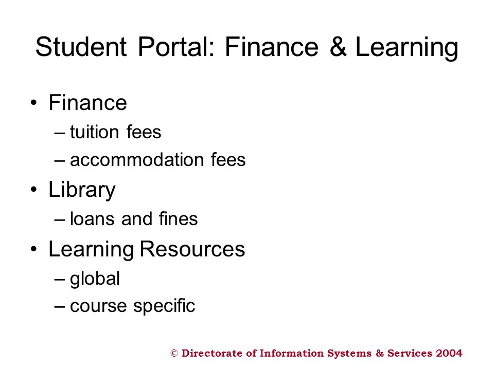 © Directorate of Information Systems & Services 2004 Student Portal: Finance & Learning Finance –tuition fees –accommodation fees Library –loans and fines Learning Resources –global –course specific