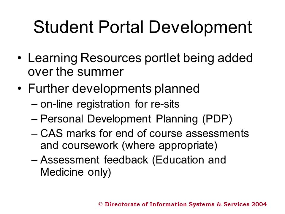 © Directorate of Information Systems & Services 2004 Student Portal Development Learning Resources portlet being added over the summer Further develop