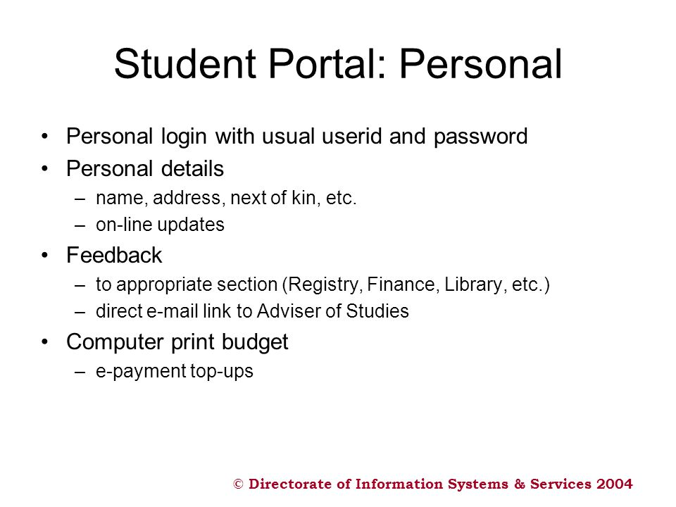© Directorate of Information Systems & Services 2004 Student Portal: Personal Personal login with usual userid and password Personal details –name, ad