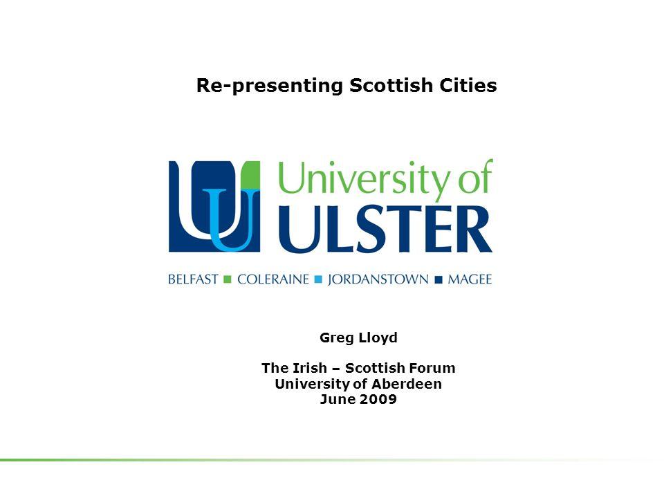 Greg Lloyd The Irish – Scottish Forum University of Aberdeen June 2009 Re-presenting Scottish Cities