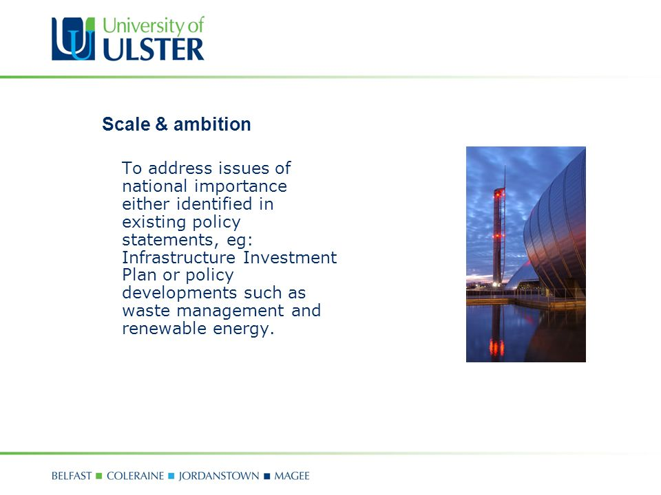 Scale & ambition To address issues of national importance either identified in existing policy statements, eg: Infrastructure Investment Plan or policy developments such as waste management and renewable energy.
