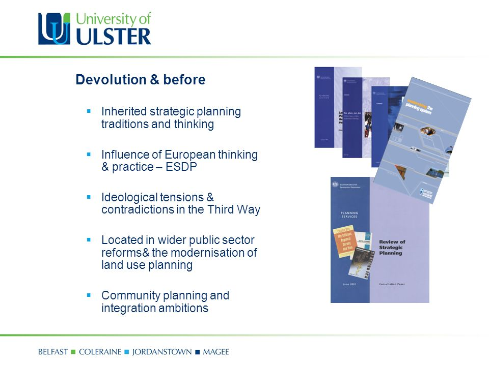 Devolution & before Inherited strategic planning traditions and thinking Influence of European thinking & practice – ESDP Ideological tensions & contradictions in the Third Way Located in wider public sector reforms& the modernisation of land use planning Community planning and integration ambitions