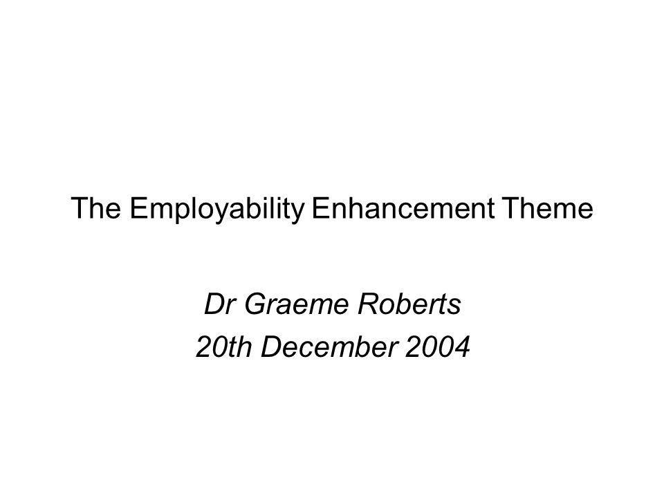 The Employability Enhancement Theme Dr Graeme Roberts 20th December 2004