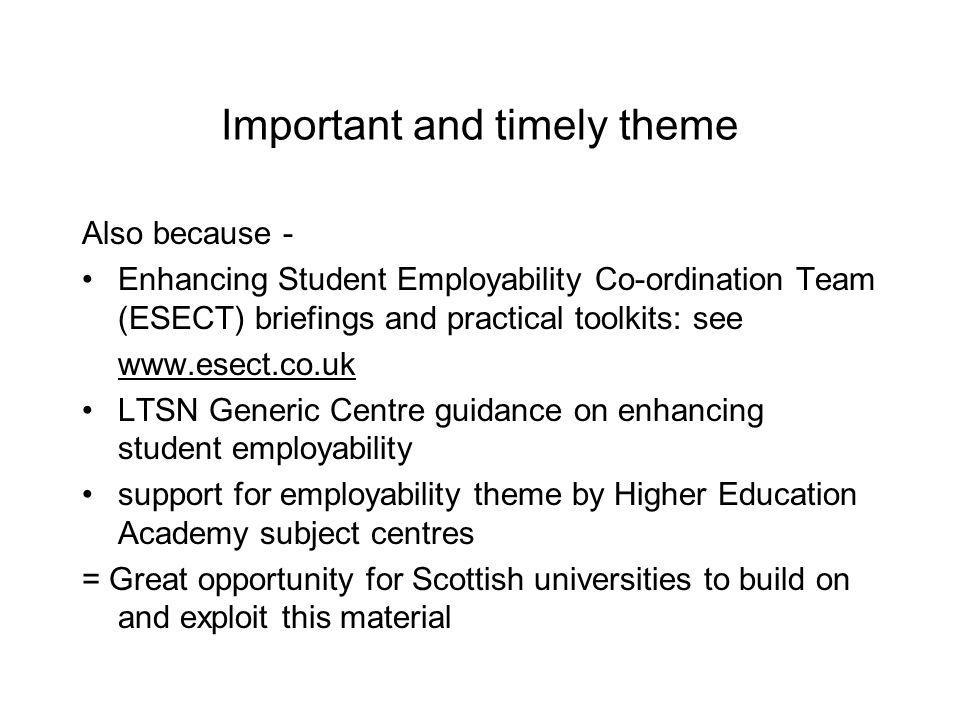 Important and timely theme Also because - Enhancing Student Employability Co-ordination Team (ESECT) briefings and practical toolkits: see www.esect.co.uk LTSN Generic Centre guidance on enhancing student employability support for employability theme by Higher Education Academy subject centres = Great opportunity for Scottish universities to build on and exploit this material