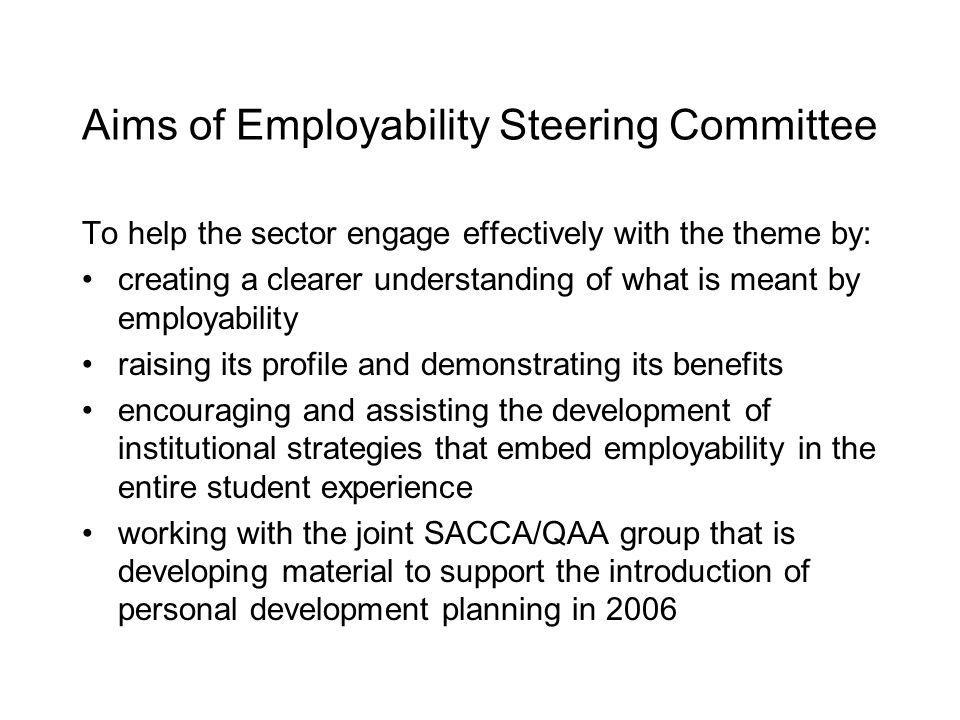 Aims of Employability Steering Committee To help the sector engage effectively with the theme by: creating a clearer understanding of what is meant by