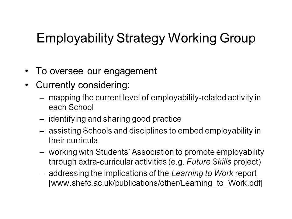 Employability Strategy Working Group To oversee our engagement Currently considering: –mapping the current level of employability-related activity in each School –identifying and sharing good practice –assisting Schools and disciplines to embed employability in their curricula –working with Students Association to promote employability through extra-curricular activities (e.g.