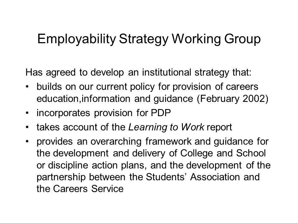 Employability Strategy Working Group Has agreed to develop an institutional strategy that: builds on our current policy for provision of careers education,information and guidance (February 2002) incorporates provision for PDP takes account of the Learning to Work report provides an overarching framework and guidance for the development and delivery of College and School or discipline action plans, and the development of the partnership between the Students Association and the Careers Service