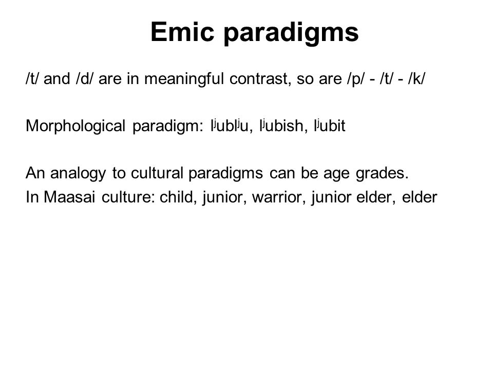 Emic paradigms /t/ and /d/ are in meaningful contrast, so are /p/ - /t/ - /k/ Morphological paradigm: l j ubl j u, l j ubish, l j ubit An analogy to cultural paradigms can be age grades.