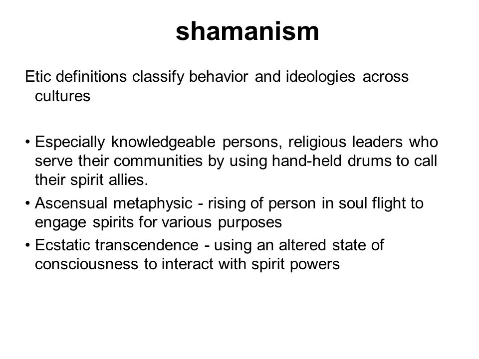 shamanism Etic definitions classify behavior and ideologies across cultures Especially knowledgeable persons, religious leaders who serve their communities by using hand-held drums to call their spirit allies.