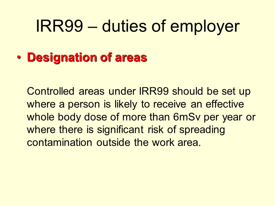 IRR99 – duties of employer Designation of areasDesignation of areas Controlled areas under IRR99 should be set up where a person is likely to receive