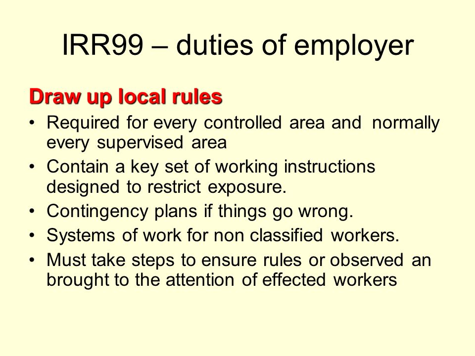 IRR99 – duties of employer Draw up local rules Required for every controlled area and normally every supervised area Contain a key set of working inst