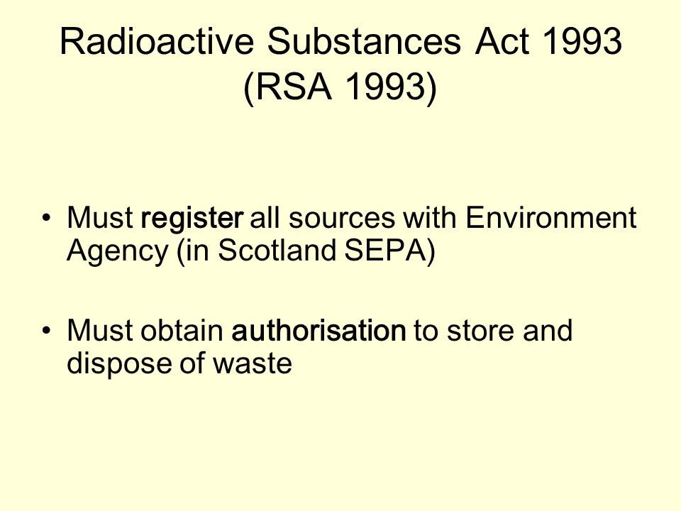 Radioactive Substances Act 1993 (RSA 1993) Must register all sources with Environment Agency (in Scotland SEPA) Must obtain authorisation to store and