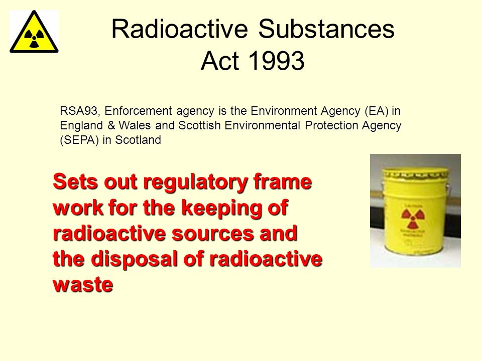 Radioactive Substances Act 1993 Sets out regulatory frame work for the keeping of radioactive sources and the disposal of radioactive waste RSA93, Enf
