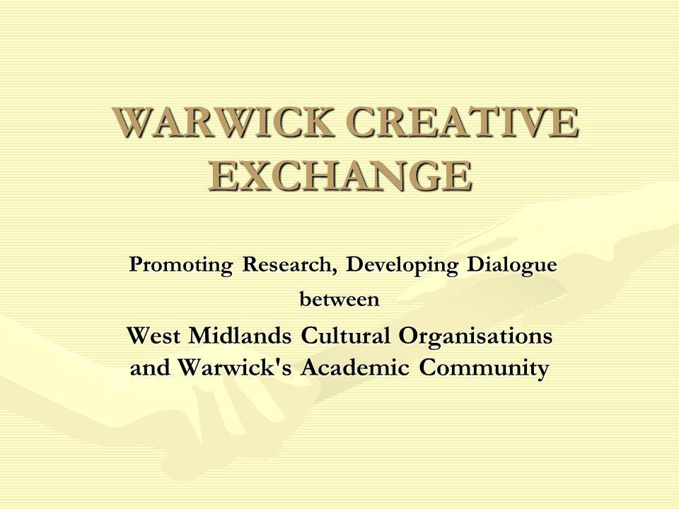WARWICK CREATIVE EXCHANGE WARWICK CREATIVE EXCHANGE Promoting Research, Developing Dialogue Promoting Research, Developing Dialoguebetween West Midlands Cultural Organisations and Warwick s Academic Community