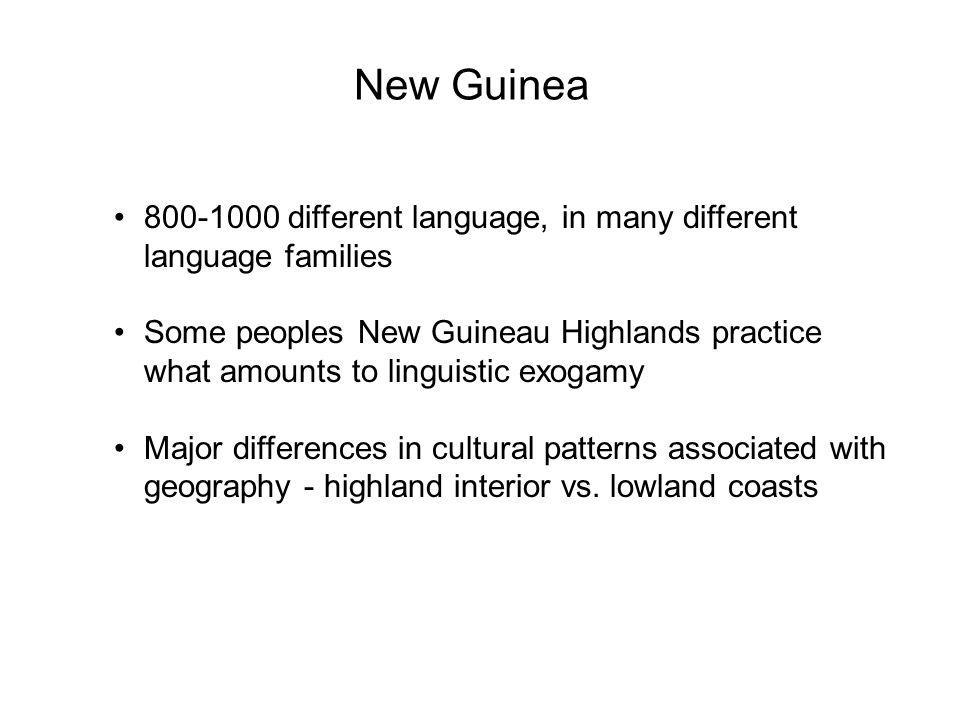 New Guinea different language, in many different language families Some peoples New Guineau Highlands practice what amounts to linguistic exogamy Major differences in cultural patterns associated with geography - highland interior vs.