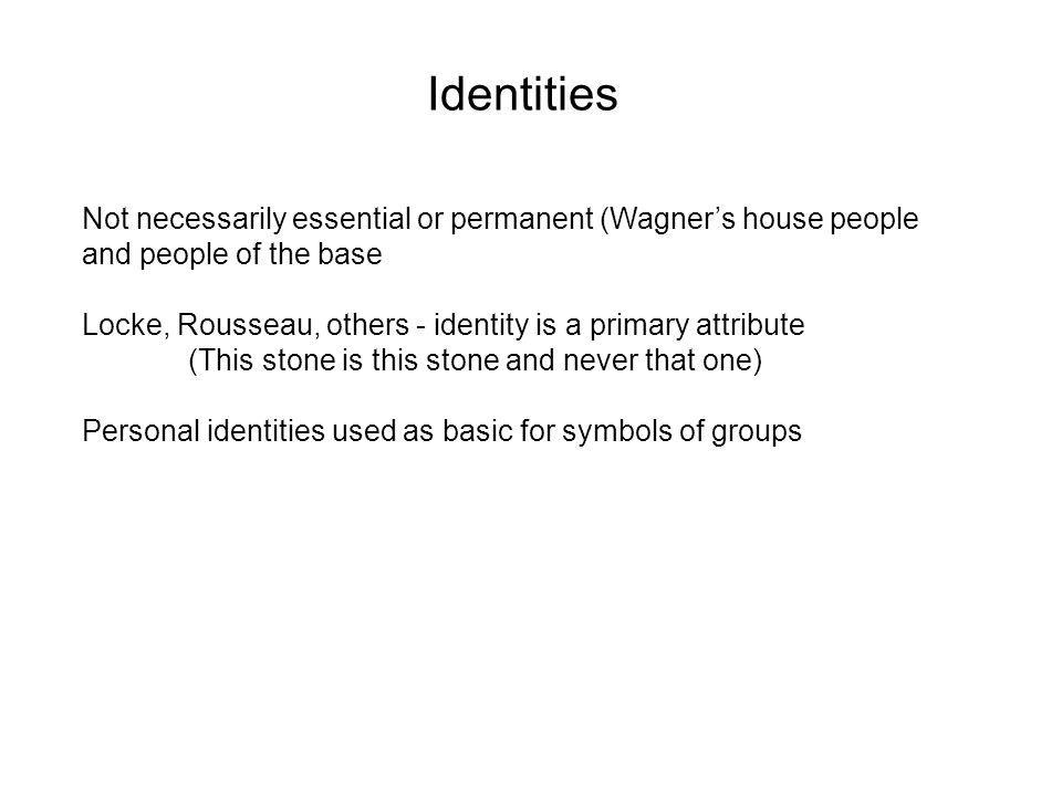 Identities Not necessarily essential or permanent (Wagners house people and people of the base Locke, Rousseau, others - identity is a primary attribute (This stone is this stone and never that one) Personal identities used as basic for symbols of groups