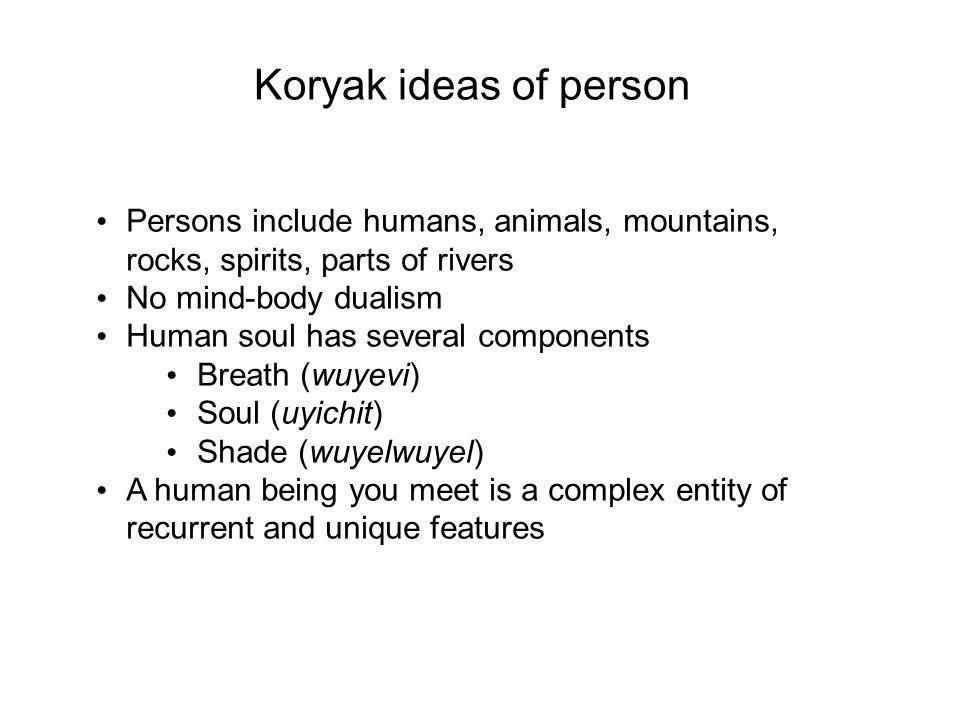 Koryak ideas of person Persons include humans, animals, mountains, rocks, spirits, parts of rivers No mind-body dualism Human soul has several components Breath (wuyevi) Soul (uyichit) Shade (wuyelwuyel) A human being you meet is a complex entity of recurrent and unique features