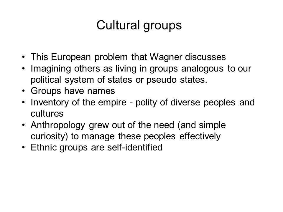 Cultural groups This European problem that Wagner discusses Imagining others as living in groups analogous to our political system of states or pseudo