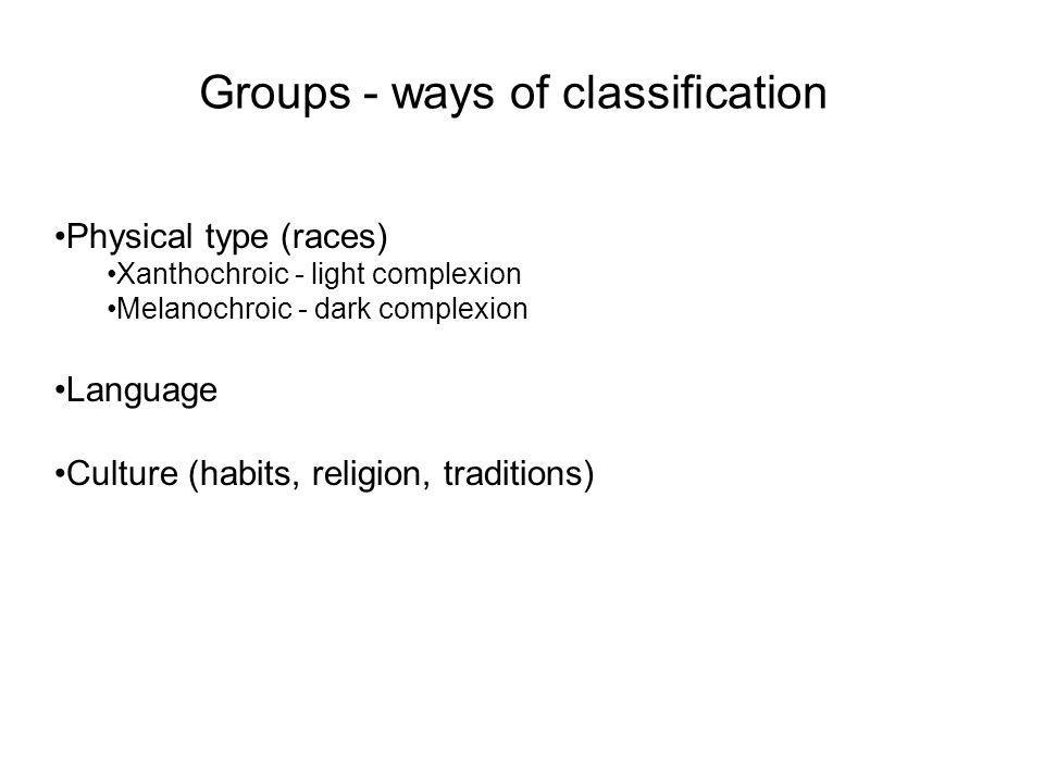 Groups - ways of classification Physical type (races) Xanthochroic - light complexion Melanochroic - dark complexion Language Culture (habits, religio