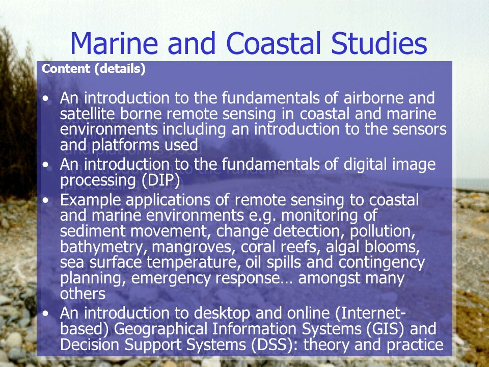 Marine and Coastal Studies Content (details) An introduction to the fundamentals of airborne and satellite borne remote sensing in coastal and marine environments including an introduction to the sensors and platforms used An introduction to the fundamentals of digital image processing (DIP) Example applications of remote sensing to coastal and marine environments e.g.