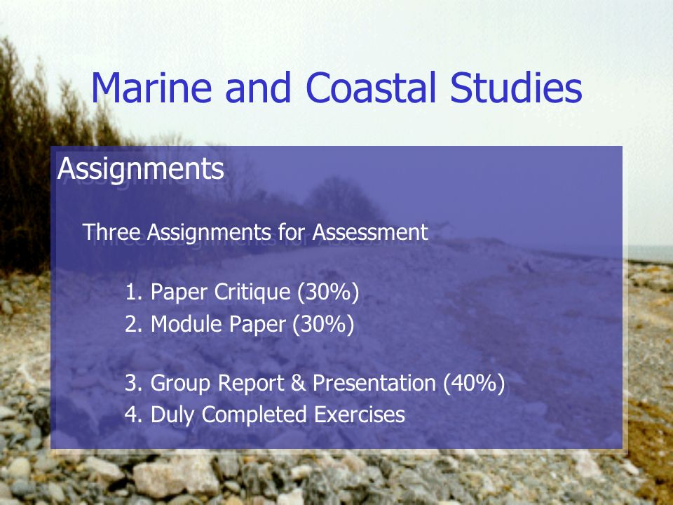 Marine and Coastal Studies Assignments Three Assignments for Assessment 1. Paper Critique (30%) 2. Module Paper (30%) 3. Group Report & Presentation (