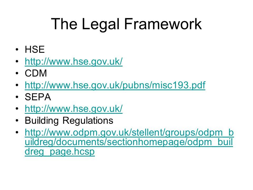 The Legal Framework HSE http://www.hse.gov.uk/ CDM http://www.hse.gov.uk/pubns/misc193.pdf SEPA http://www.hse.gov.uk/ Building Regulations http://www
