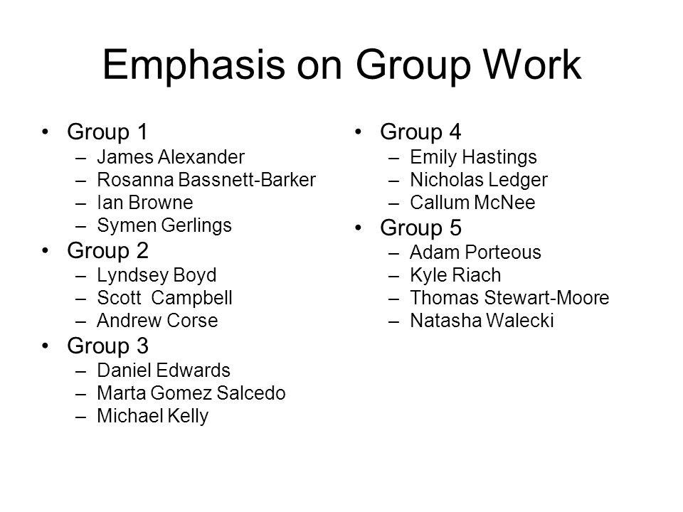 Emphasis on Group Work Group 1 –James Alexander –Rosanna Bassnett-Barker –Ian Browne –Symen Gerlings Group 2 –Lyndsey Boyd –Scott Campbell –Andrew Cor