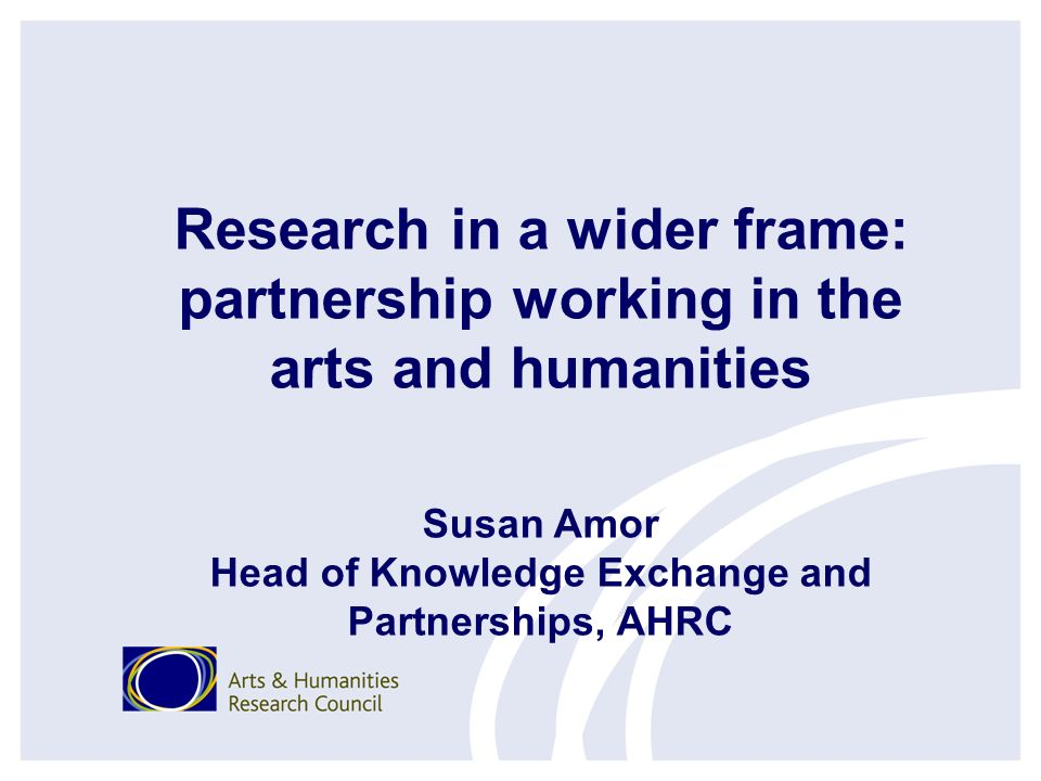Research in a wider frame: partnership working in the arts and humanities Susan Amor Head of Knowledge Exchange and Partnerships, AHRC