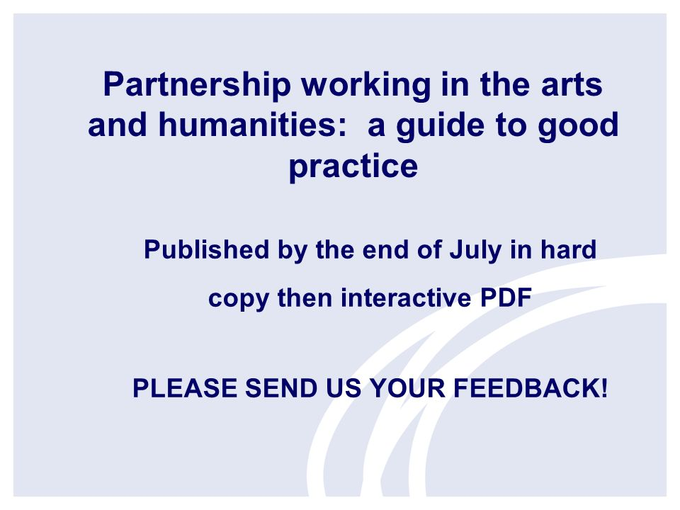 Partnership working in the arts and humanities: a guide to good practice Published by the end of July in hard copy then interactive PDF PLEASE SEND US YOUR FEEDBACK!