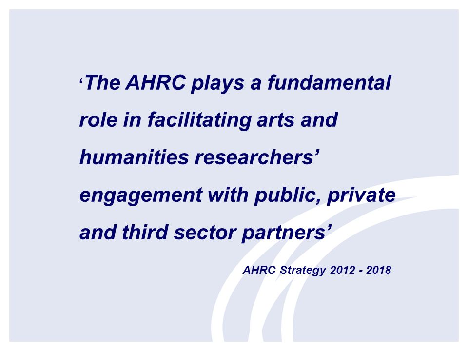 The AHRC plays a fundamental role in facilitating arts and humanities researchers engagement with public, private and third sector partners AHRC Strategy 2012 - 2018
