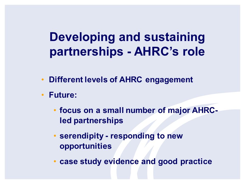 Developing and sustaining partnerships - AHRCs role Different levels of AHRC engagement Future: focus on a small number of major AHRC- led partnerships serendipity - responding to new opportunities case study evidence and good practice