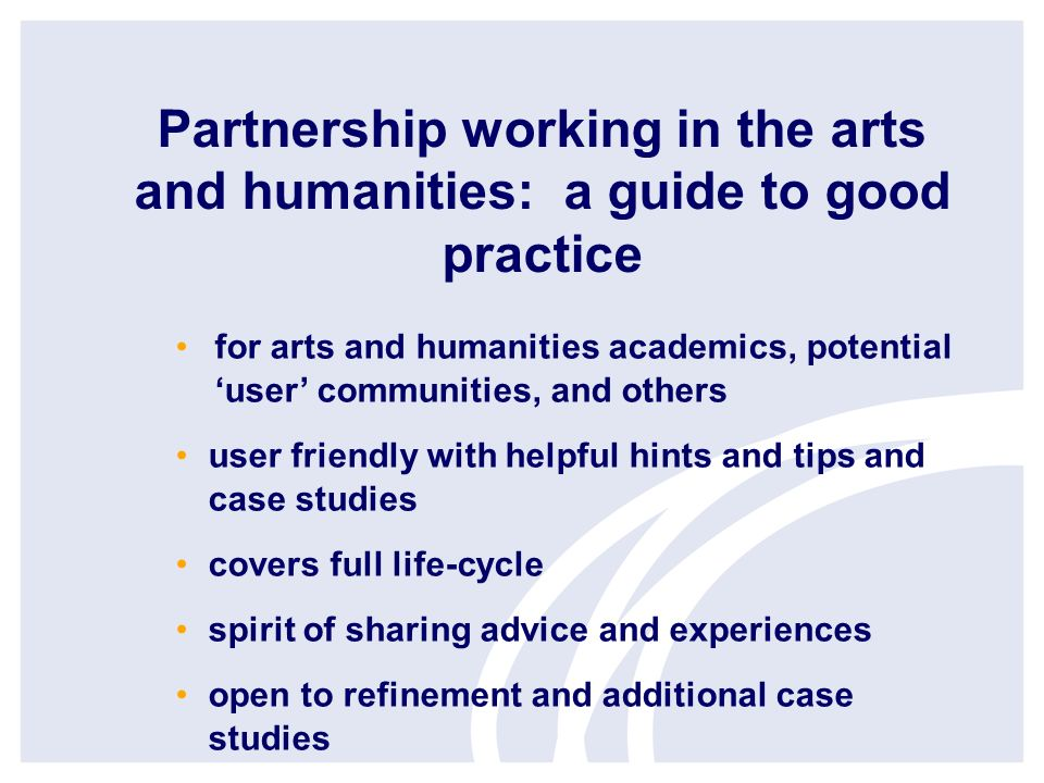 Partnership working in the arts and humanities: a guide to good practice for arts and humanities academics, potential user communities, and others user friendly with helpful hints and tips and case studies covers full life-cycle spirit of sharing advice and experiences open to refinement and additional case studies