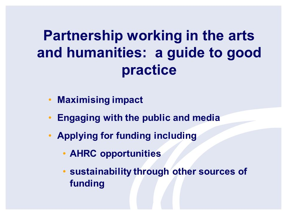 Partnership working in the arts and humanities: a guide to good practice Maximising impact Engaging with the public and media Applying for funding including AHRC opportunities sustainability through other sources of funding