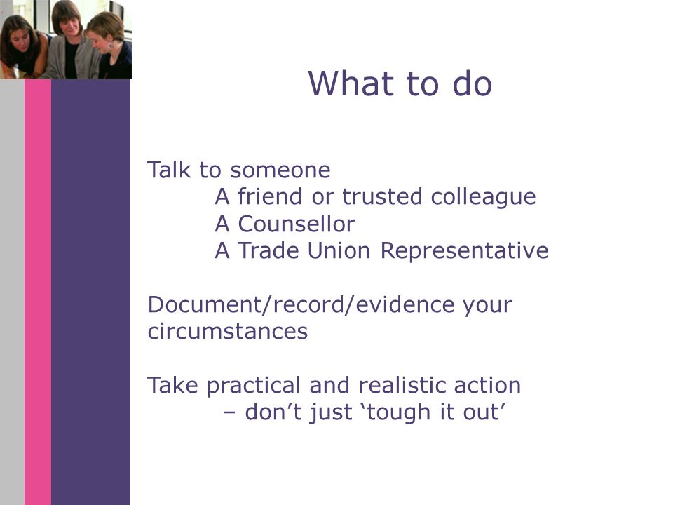 Talk to someone A friend or trusted colleague A Counsellor A Trade Union Representative Document/record/evidence your circumstances Take practical and