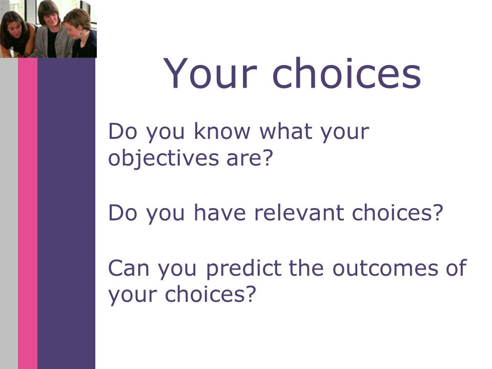Your choices Do you know what your objectives are? Do you have relevant choices? Can you predict the outcomes of your choices?