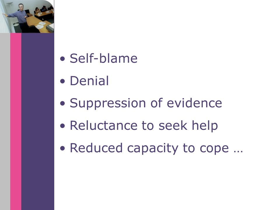 Self-blame Denial Suppression of evidence Reluctance to seek help Reduced capacity to cope …