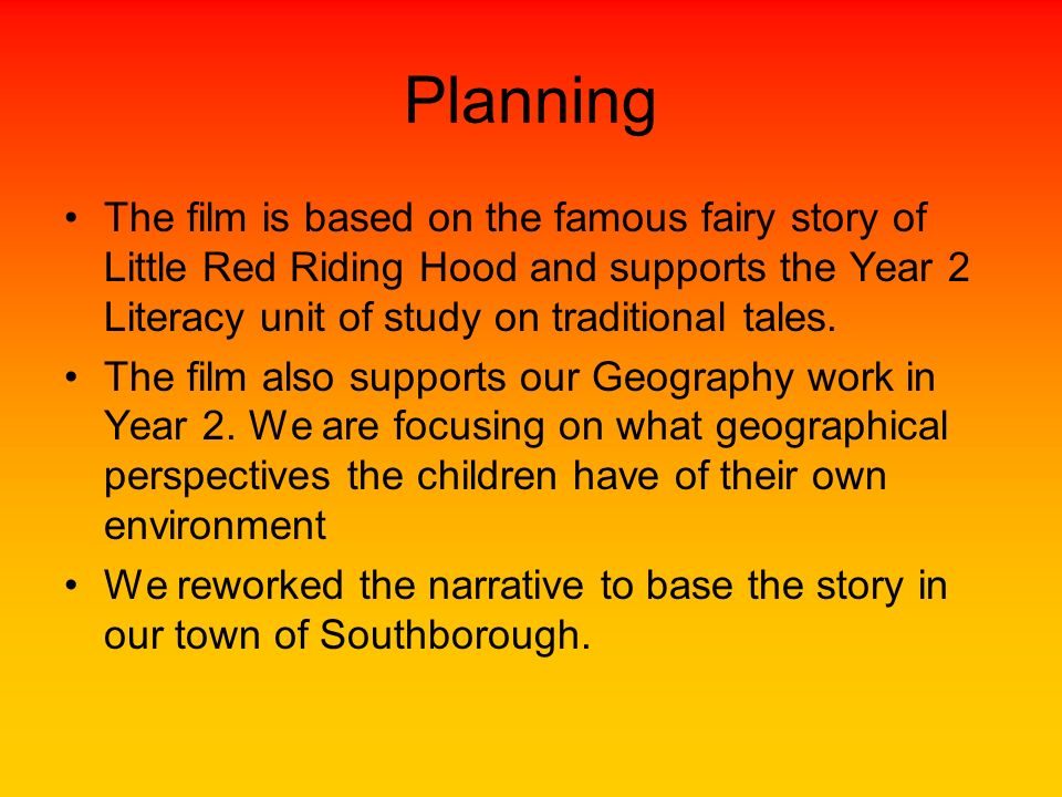 Planning The film is based on the famous fairy story of Little Red Riding Hood and supports the Year 2 Literacy unit of study on traditional tales. Th