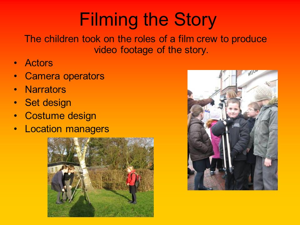 Filming the Story The children took on the roles of a film crew to produce video footage of the story. Actors Camera operators Narrators Set design Co
