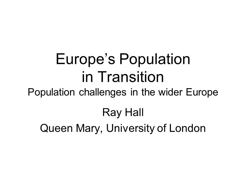 Europes Population in Transition Population challenges in the wider Europe Ray Hall Queen Mary, University of London