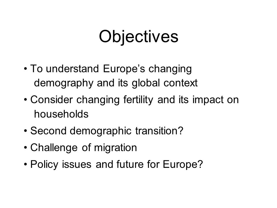 Objectives To understand Europes changing demography and its global context Consider changing fertility and its impact on households Second demographic transition.