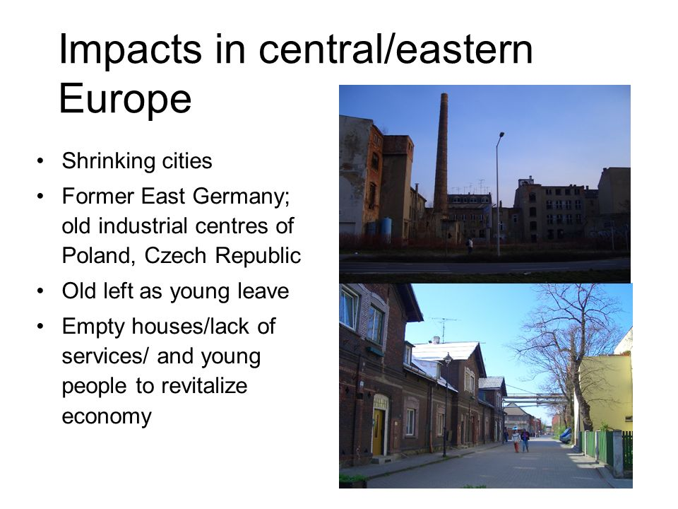 Impacts in central/eastern Europe Shrinking cities Former East Germany; old industrial centres of Poland, Czech Republic Old left as young leave Empty houses/lack of services/ and young people to revitalize economy
