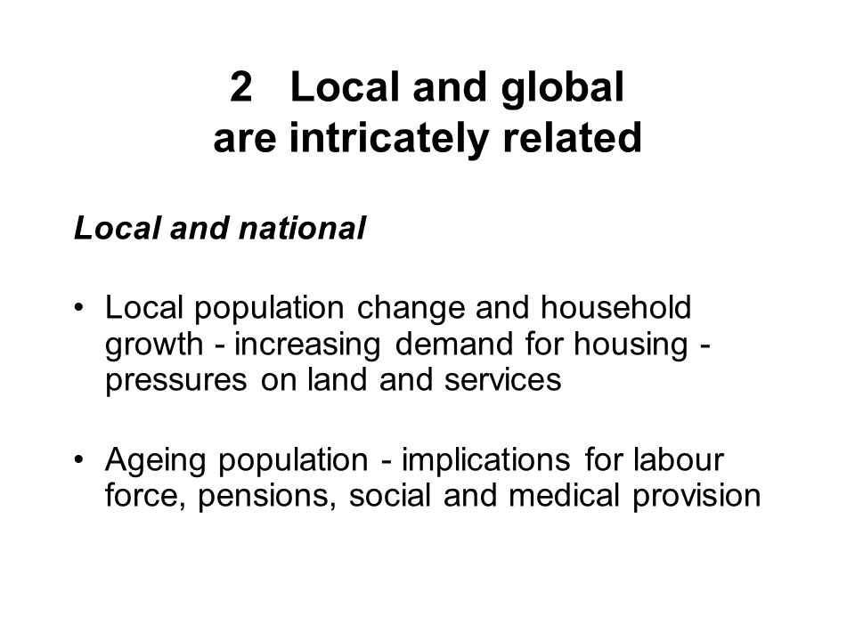 2 Local and global are intricately related Local and national Local population change and household growth - increasing demand for housing - pressures on land and services Ageing population - implications for labour force, pensions, social and medical provision