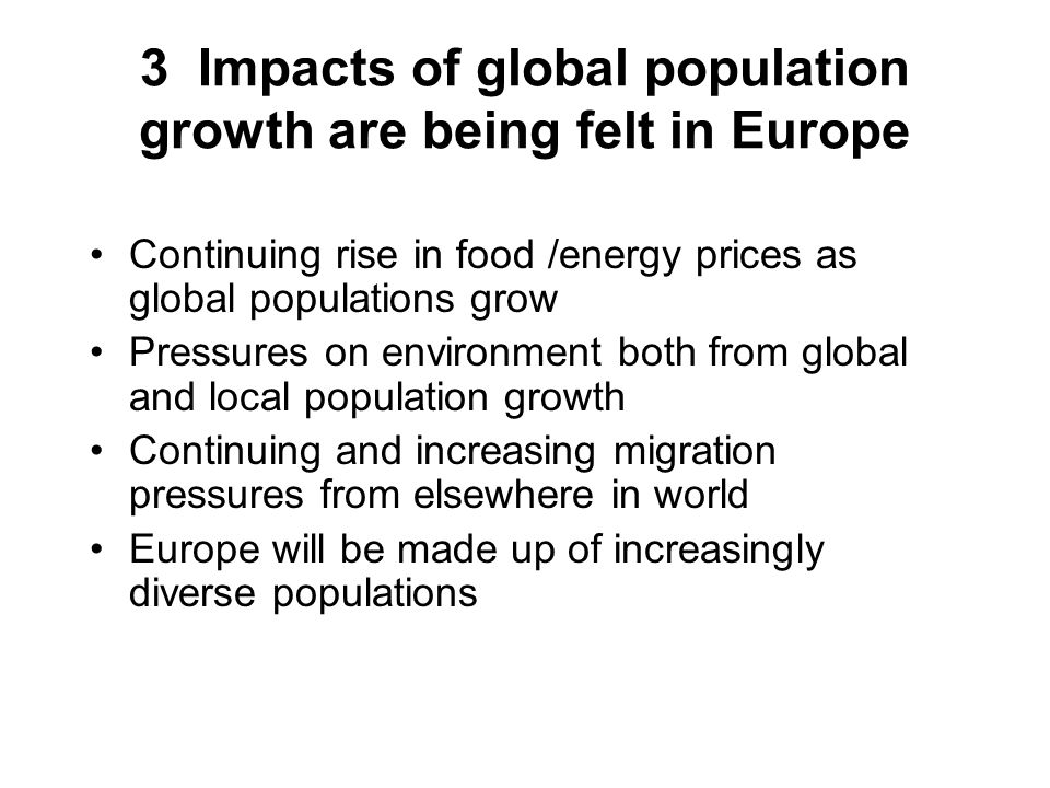 3 Impacts of global population growth are being felt in Europe Continuing rise in food /energy prices as global populations grow Pressures on environment both from global and local population growth Continuing and increasing migration pressures from elsewhere in world Europe will be made up of increasingly diverse populations