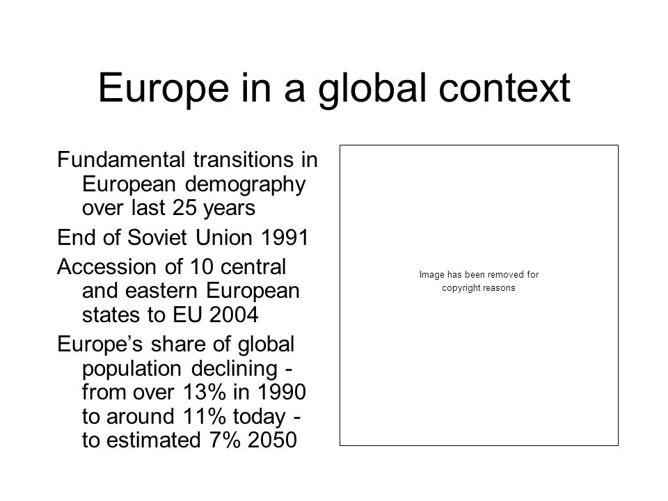 Europe in a global context Fundamental transitions in European demography over last 25 years End of Soviet Union 1991 Accession of 10 central and eastern European states to EU 2004 Europes share of global population declining - from over 13% in 1990 to around 11% today - to estimated 7% 2050 Image has been removed for copyright reasons