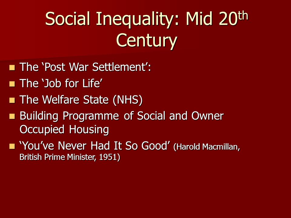 Social Inequality: Mid 20 th Century The Post War Settlement: The Post War Settlement: The Job for Life The Job for Life The Welfare State (NHS) The Welfare State (NHS) Building Programme of Social and Owner Occupied Housing Building Programme of Social and Owner Occupied Housing Youve Never Had It So Good (Harold Macmillan, British Prime Minister, 1951) Youve Never Had It So Good (Harold Macmillan, British Prime Minister, 1951)