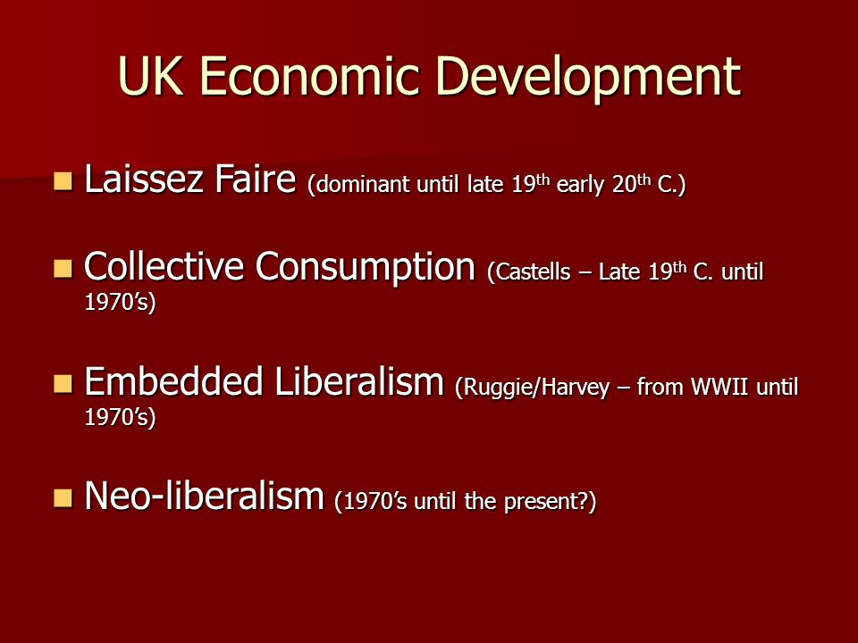 UK Economic Development Laissez Faire (dominant until late 19 th early 20 th C.) Laissez Faire (dominant until late 19 th early 20 th C.) Collective Consumption (Castells – Late 19 th C.