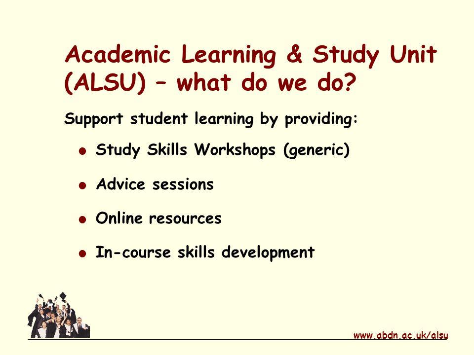 www.abdn.ac.uk/alsu Academic Learning & Study Unit (ALSU) – what do we do.