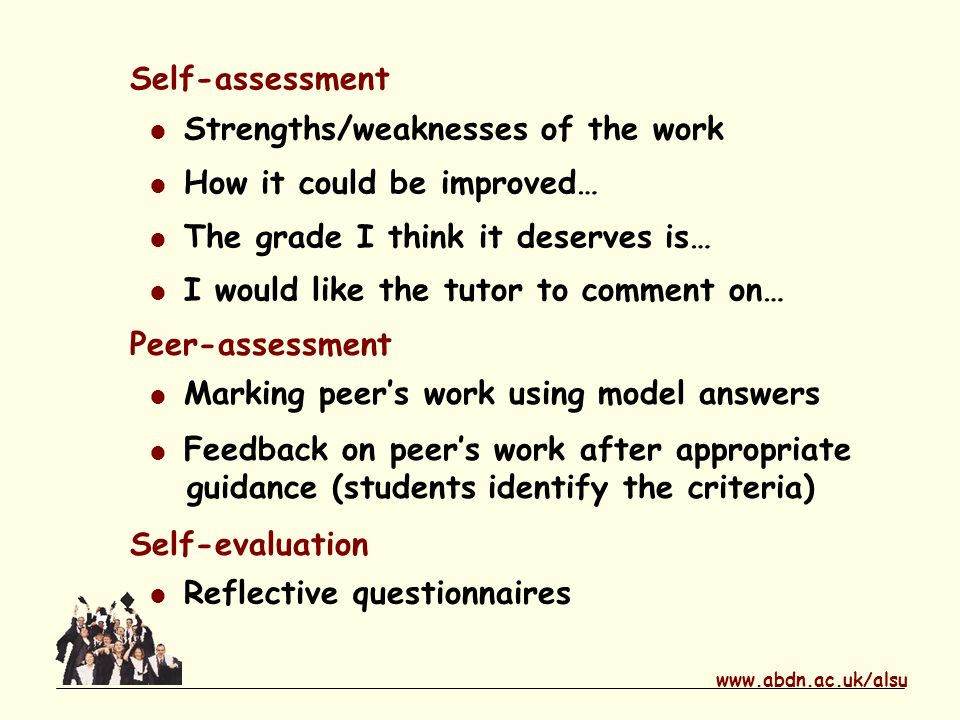 www.abdn.ac.uk/alsu Self-assessment Strengths/weaknesses of the work How it could be improved… The grade I think it deserves is… I would like the tutor to comment on… Peer-assessment Marking peers work using model answers Feedback on peers work after appropriate guidance (students identify the criteria) Self-evaluation Reflective questionnaires